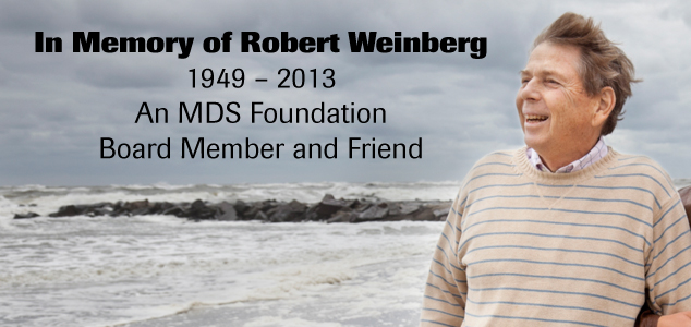 In Memory of Robert Weinberg 1949  2013 An MDS Foundation Board Member and Friend