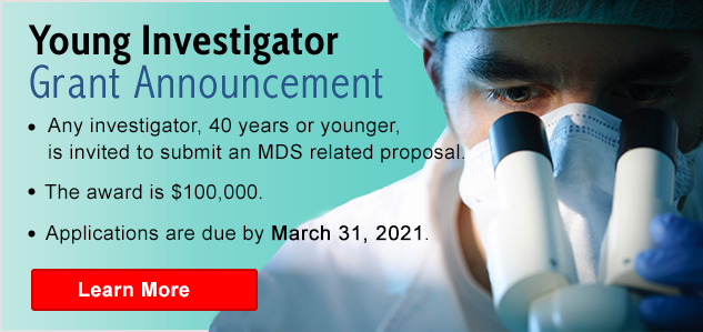 Young Investigator Grant Announcement - Any investigator, 40 years or younger, is invited to submit an MDS related proposal. The award is $100,000. Applications are due by March 31, 2021